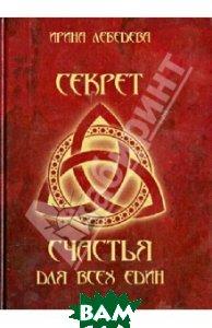 Купить Секрет счастья для всех един, Московская городская организация Союза писателей России, Лебедева Ирина, 978-5-7949-0049-1