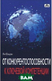 Купить От конкурентоспособности к ключевой компетенции, Дело и Сервис, Юншэн Ян, 978-5-8018-0717-1