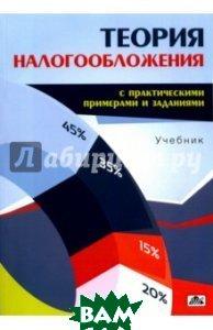 Теория налогообложения (с практическими примерами и заданиями). Учебник