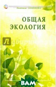 Купить Общая экология. Учебное пособие, Диля паблишинг, Семенова Надежда Алексеевна, 978-5-8174-0477-7