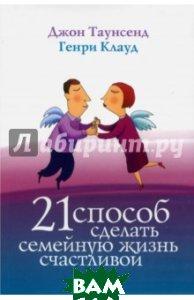 Купить 21 способ сделать семейную жизнь счастливой, Триада, Клауд Генри, Таунзенд Джон, 978-5-86181-631-1
