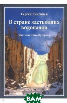 Купить В стране застывших водопадов. Охоты на плато Путорана, ЭРА, Линейцев Сергей Николаевич, 978-5-87624-124-5