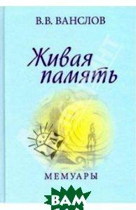 Купить Живая память. Мемуары, Памятники исторической мысли, Ванслов Виктор Владимирович, 978-5-88451-304-4