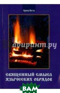 Купить Священный смысл языческих обрядов, Велигор, Веста Арина, 978-5-88875-333-0