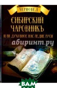 Купить Сибирский Чаровникъ или духовное наследие Руси, Велигор, Черновед, 978-5-88875-520-4