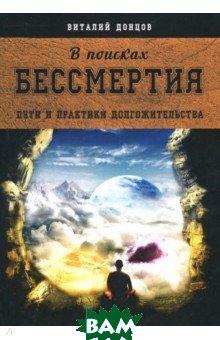 Купить В поисках бессмертия. Пути и практики долгожительства, Велигор, Донцов Виталий, 978-5-88875-620-1