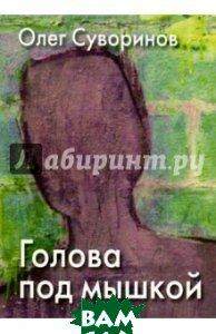 Купить ГОЛОВА ПОД МЫШКОЙ, Литературная учеба, Суворинов Олег Олегович, 978-5-88915-063-3