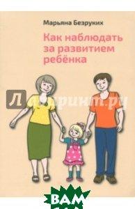Купить Как наблюдать за развитием ребенка, Литературная учеба, Безруких Марьяна Михайловна, 978-5-88915-114-2