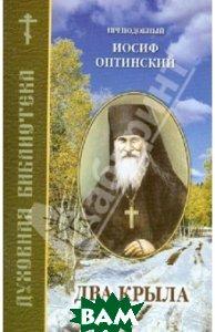 Купить Два крыла, Издательство Православного братства святого апостола Иоанна Богослова, Преподобный Иосиф Оптинский, 978-5-89424-107-4