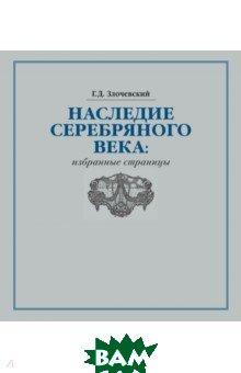 Купить Наследие Серебряного века. Избранные страницы, Русский мир, Злочевский Гарольд Давидович, 978-5-89577-247-8