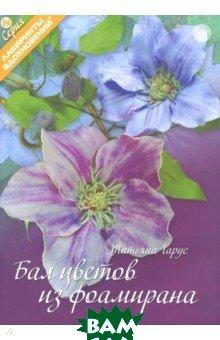 Купить Бал цветов из фоамирана, Формат-М, Гарус Татьяна, 978-5-903843-60-2