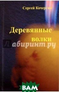 Купить Деревянные Волки, Познавательная книга, Кочергин Сергей Михайлович, 978-5-9045-1504-1