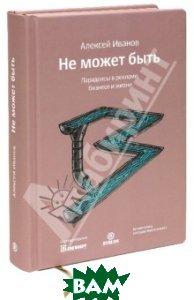 Купить Не может быть. Парадоксы в рекламе, бизнесе и жизни, Библос, Иванов Алексей Николаевич, 978-5-905641-04-6