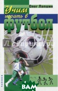Купить Учим играть в футбол. Планы уроков, Спорт, Лапшин Олег Борисович, 978-5-906132-20-8