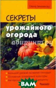 Купить Секреты урожайного огорода, Фитон XXI, Землякова Елена Георгиевна, 978-5-906171-19-1