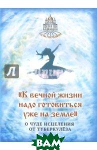 Купить К вечной жизни надо готовиться уже на земле, Символик, 978-5-906549-87-7