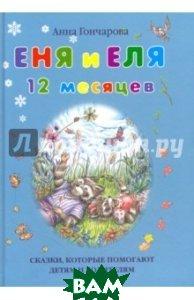 Купить Еня и Еля. 12 месяцев. Сказки, которые помогают детям и родителям, БЕЛЫЙ ГОРОД, Гончарова Анна С., 978-5-9067-2680-3