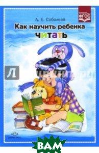 Купить Как научить ребенка читать. ФГОС, Детство-Пресс, Соболева Александра Евгеньевна, 978-5-90675-034-1