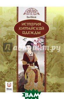 История китайской одежды, Шанс, Ван Юйлэй, 978-5-907015-41-8  - купить со скидкой