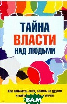 Купить Тайна власти над людьми. Как понимать себя, влиять на других и найти свой путь к мечте, 1000 бестселлеров, Козорез Сергей, 978-5-906907-26-4