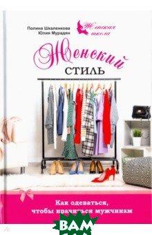 Купить Женский стиль. Как одеваться, чтобы нравится мужчинам, 1000 бестселлеров, Мурадян Юлия Алексеевна, Шкаленкова Полина, 978-5-906907-33-2