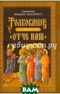 Купить Толкование на молитву Отче наш, Сибирская Благозвонница, Святитель Иоанн Златоуст, 978-5-906911-53-7