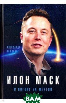 Купить Илон Маск. В погоне за мечтой, Алгоритм, Немиров Александр, 978-5-907028-93-7