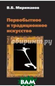 Купить Первобытное и традиционное искусство, Форум, Мириманов Виль Борисович, 978-5-91134-284-5