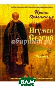Купить Игумен Сергий, Лепта Книга, Ордынская Ирина, 978-5-91173-396-4