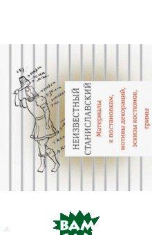 Неизвестный Станиславский. Материалы к постановкам, мотивы декораций, эскизы костюмов, гримы, Бослен, Бубнова Марфа, 978-5-91187-315-8  - купить со скидкой