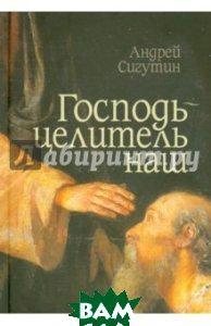 Купить Господь - целитель наш, Сибирская Благозвонница, Сигутин Андрей Викторович, 978-5-91362-111-5