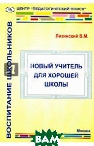 Купить Новый учитель для хорошей школы, Центр `Педагогический поиск`, Лизинский Владимир Михайлович, 978-5-91569-026-3