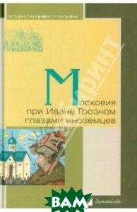 Купить Московия при Иване Грозном глазами иноземцев, ЛомоносовЪ, 978-5-91678-370-4