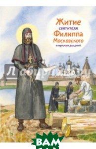 Купить Житие святителя Филиппа Московского в пересказе для детей, Никея, Ткаченко Александр Борисович, 978-5-91761-551-6