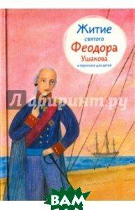 Купить Житие святого Феодора Ушакова в пересказе для детей, Никея, Ткаченко Александр Борисович, 978-5-91761-695-7