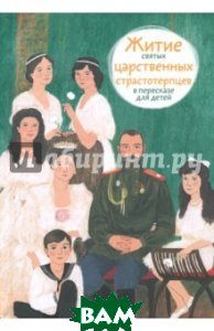 Купить Житие святых царственных страстотерпцев в пересказе для детей, Никея, Максимова Мария Глебовна, 978-5-91761-764-0