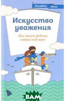 Купить Искусство уважения. Как помочь ребенку найти свой путь, Никея, Лукас Элизабет, 978-5-91761-895-1
