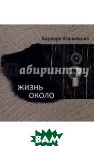 Купить Жизнь около. Книга стихотворений, Водолей, Юшманова Варвара, 978-5-91763-349-7