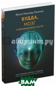 Купить Будда, мозг и нейрофизиология счастья. Как изменить жизнь к лучшему. Практическое руководство, Ориенталия, Ринпоче Йонге Мингьюр, 978-5-91994-064-7