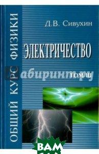 Купить Общий курс физики. В 5-ти томах. Том 3. Электричество, ФИЗМАТЛИТ, Сивухин Дмитрий Васильевич, 978-5-9221-0673-3
