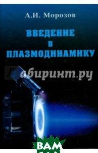 Купить Введение в плазмодинамику, ФИЗМАТЛИТ, Морозов Алексей Иванович, 978-5-9221-0931-4