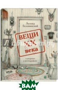 Купить Вещи XX века в рисунках и фотографиях, Речь, Беловинский Леонид Васильевич, 978-5-9268-2267-7