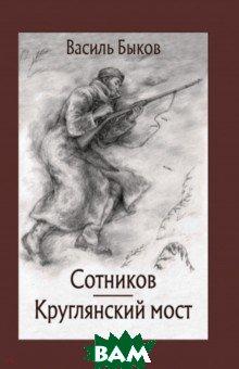 Купить Сотников. Круглянский мост, Речь, Быков Василь Владимирович, 978-5-9268-2901-0