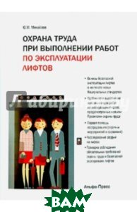 Купить Охрана труда при выполнении работ по эксплуатации лифтов, Альфа-Пресс, Михайлов Юрий Михайлович, 978-5-94280-652-1