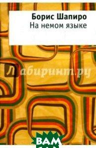 Купить На немом языке, ОГИ (Объединенное Гуманитарное Издательство), Шапиро Борис, Шапиро Борис Израилевич, 978-5-94282-747-2