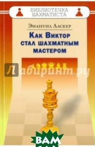 Купить Как Виктор стал шахматным мастером, Русский шахматный дом (Russian Chess House), Ласкер Эмануил, 978-5-94693-476-3