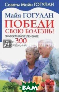 Купить Победи свою болезнь. Эффективное лечение, Русский шахматный дом, Гогулан Майя Федоровна, 978-5-94693-621-7