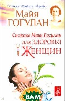Купить Система Майи Гогулан для здоровья женщин, Русский шахматный дом, Гогулан Майя Федоровна, 978-5-94693-808-2