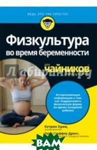Купить Физкультура во время беременности для чайников, ДИАЛЕКТИКА, Крам Кэтрин, Дрент Тери Стуффер, 978-5-9500295-1-6