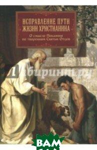 Купить Исправление пути жизни христианина. О смысле покаяния, Православный Благовестник, Блаженный Августин Аврелий, Святитель Иоанн Златоуст, Святитель Амвросий Медиоланский, 978-5-9500531-1-5